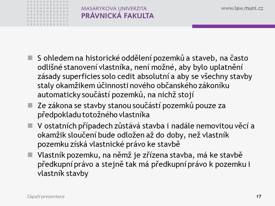 www.law.muni.cz S ohledem na historické oddělení pozemků a staveb, na často odlišné stanovení vlastníka, není možné, aby bylo uplatnění zásady superfi