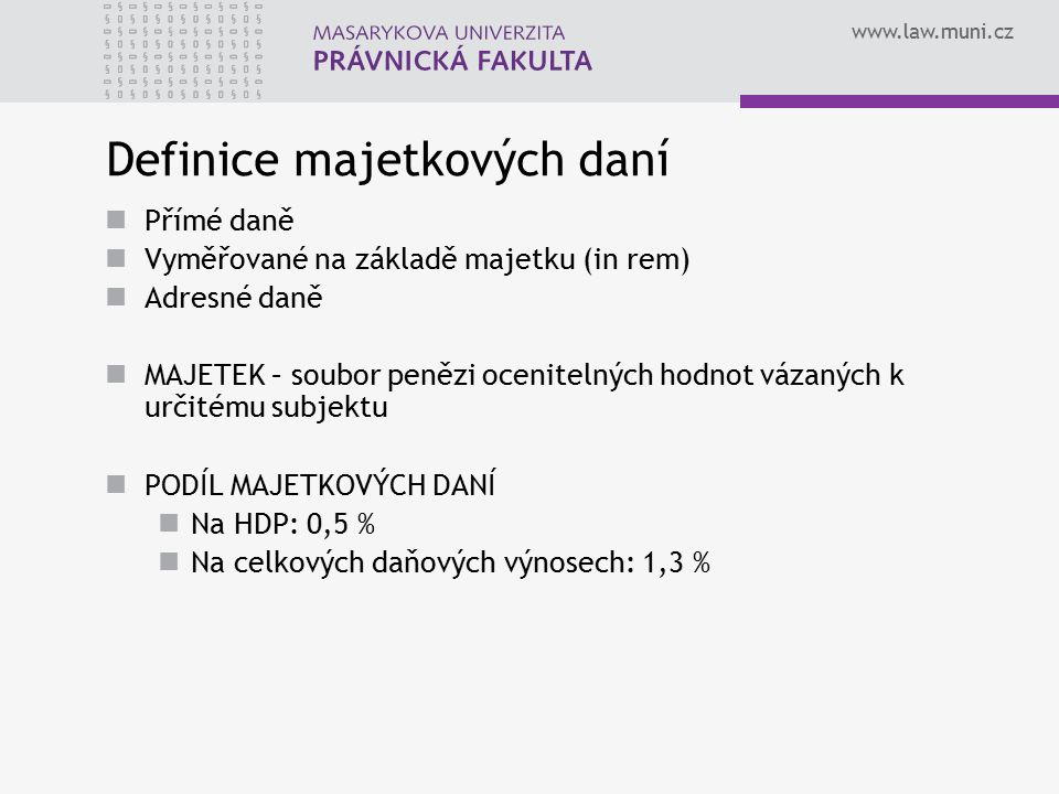 www.law.muni.cz Majetkové daně se vztahují na… Majetek movitý (SilD, poplatek ze psů, koncesionářské poplatky) Majetek nemovitý (DZNV, DNNV) Majetkovým daním podléhá… Držba majetku (DZNV, DSil, poplatek ze psů, koncesionářské poplatky) Nabytí majetku (DNNV)