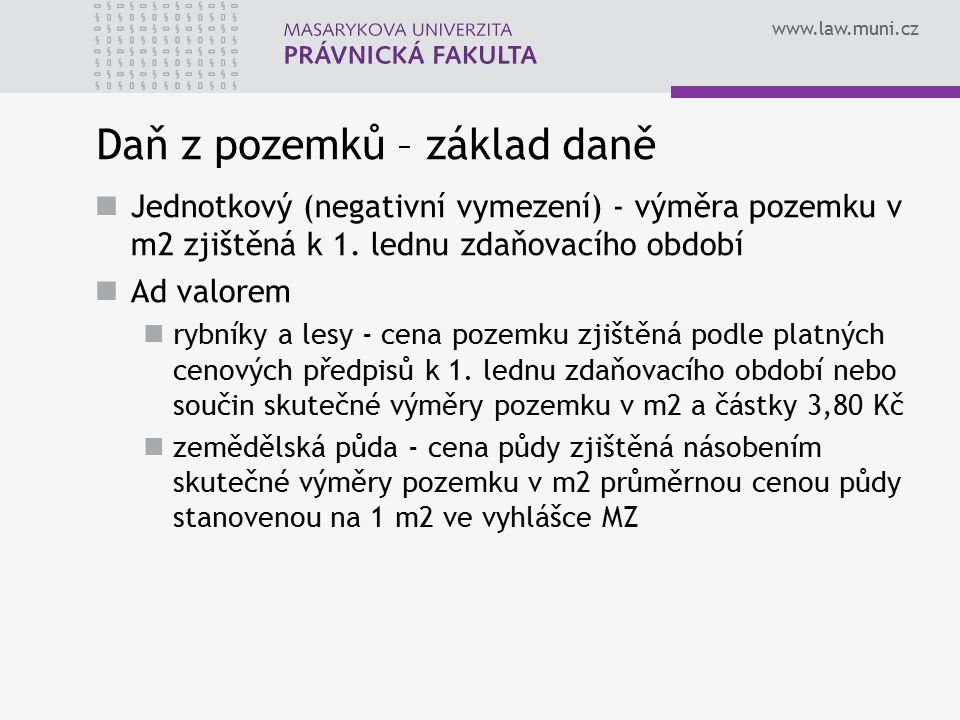 www.law.muni.cz Uvažovaná úprava základu daně z pozemků Jednotkový základ daně (m 2 ) → hodnotový základ daně (Kč) MFČR přichází s 1.