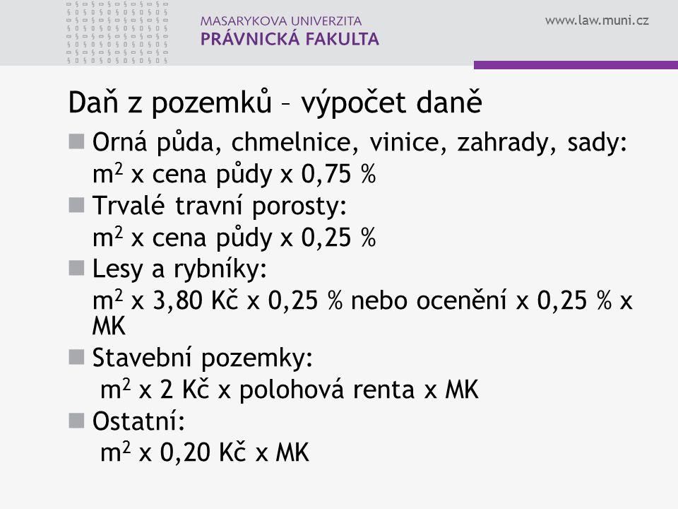 www.law.muni.cz Daň z pozemků – výpočet daně Orná půda, chmelnice, vinice, zahrady, sady: m 2 x cena půdy x 0,75 % Trvalé travní porosty: m 2 x cena p