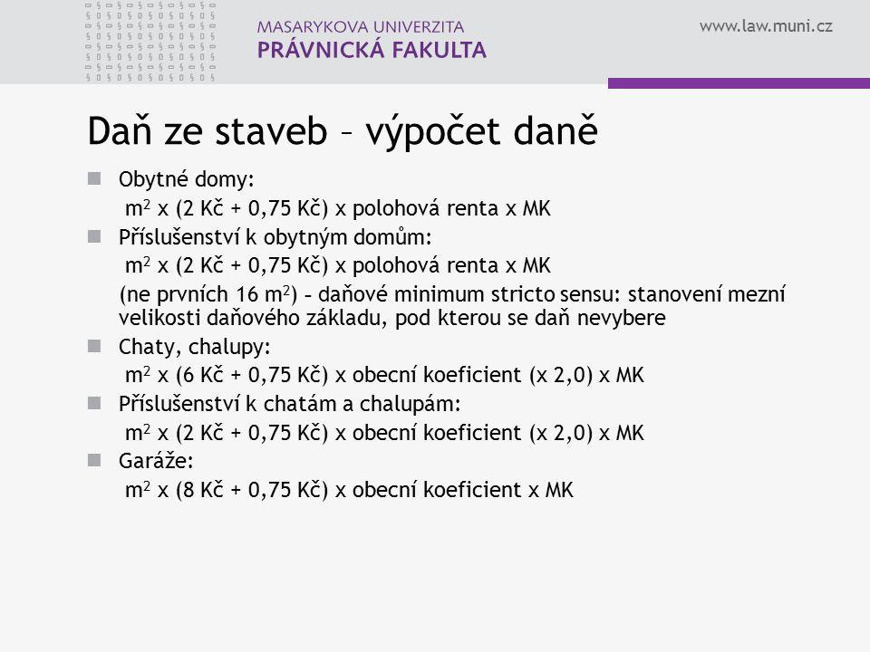 www.law.muni.cz Daň ze staveb – výpočet daně Obytné domy: m 2 x (2 Kč + 0,75 Kč) x polohová renta x MK Příslušenství k obytným domům: m 2 x (2 Kč + 0,