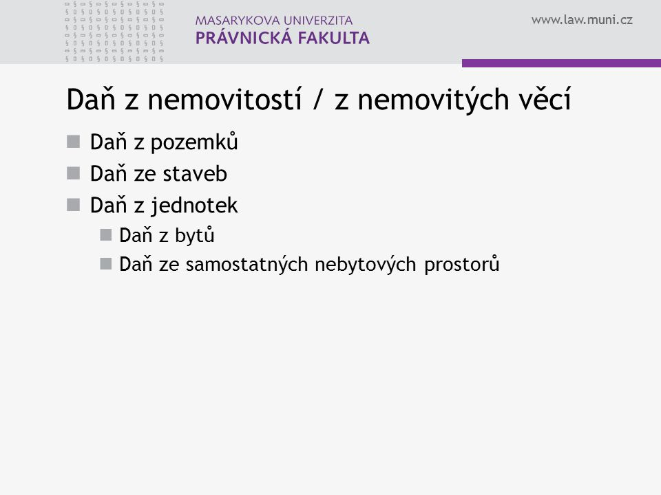 www.law.muni.cz Daň z nemovitostí / z nemovitých věcí Daň z pozemků Daň ze staveb Daň z jednotek Daň z bytů Daň ze samostatných nebytových prostorů