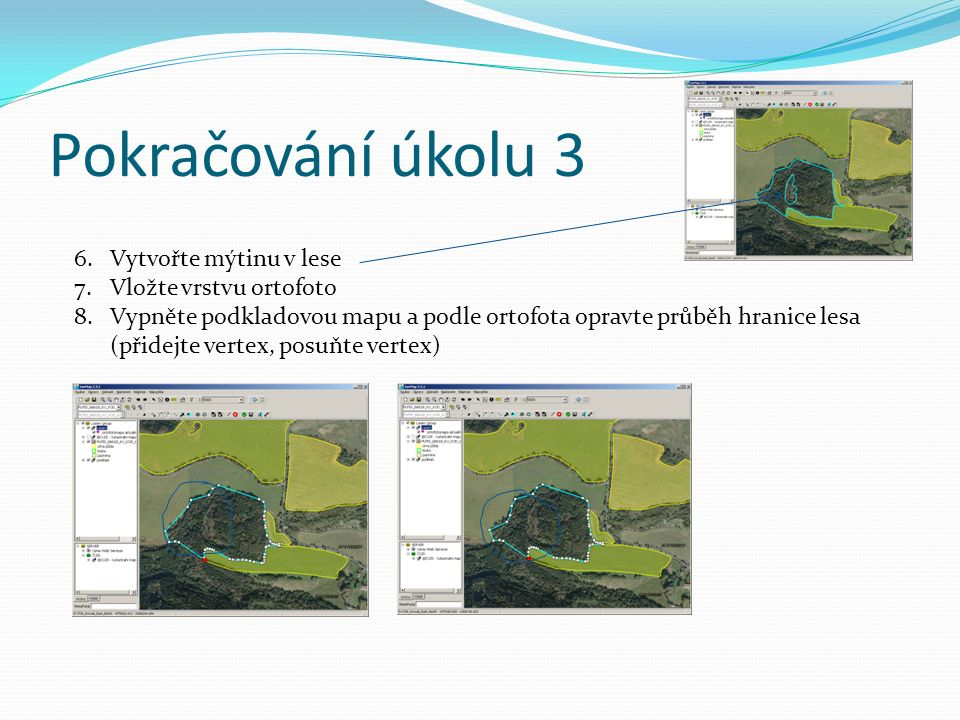 Pokračování úkolu 3 6.Vytvořte mýtinu v lese 7.Vložte vrstvu ortofoto 8.Vypněte podkladovou mapu a podle ortofota opravte průběh hranice lesa (přidejte vertex, posuňte vertex)