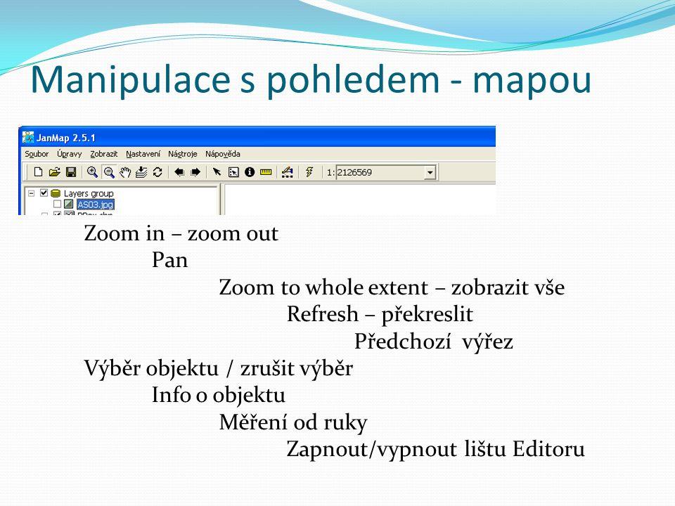 Manipulace s pohledem - mapou Zoom in – zoom out Pan Zoom to whole extent – zobrazit vše Refresh – překreslit Předchozí výřez Výběr objektu / zrušit výběr Info o objektu Měření od ruky Zapnout/vypnout lištu Editoru