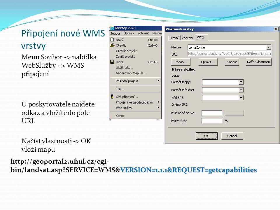 Připojení nové WMS vrstvy Menu Soubor -> nabídka WebSlužby -> WMS připojení U poskytovatele najdete odkaz a vložíte do pole URL Načíst vlastnosti -> OK vloží mapu VERSION=1.1.1&REQUEST=getcapabilities http://geoportal2.uhul.cz/cgi- bin/landsat.asp SERVICE=WMS&VERSION=1.1.1&REQUEST=getcapabilities