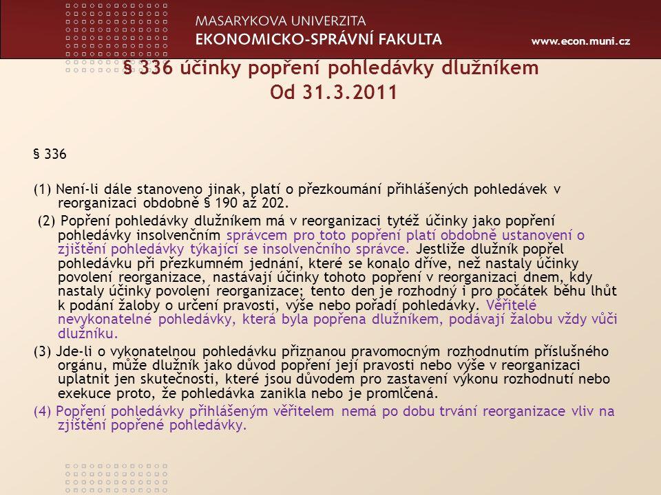 www.econ.muni.cz § 336 účinky popření pohledávky dlužníkem Od 31.3.2011 § 336 (1) Není-li dále stanoveno jinak, platí o přezkoumání přihlášených pohledávek v reorganizaci obdobně § 190 až 202.