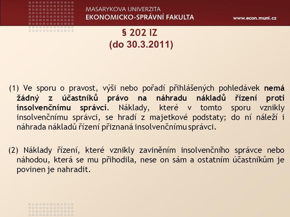 www.econ.muni.cz (do 30.3.2011) § 202 IZ (do 30.3.2011) (1) Ve sporu o pravost, výši nebo pořadí přihlášených pohledávek nemá žádný z účastníků právo na náhradu nákladů řízení proti insolvenčnímu správci.