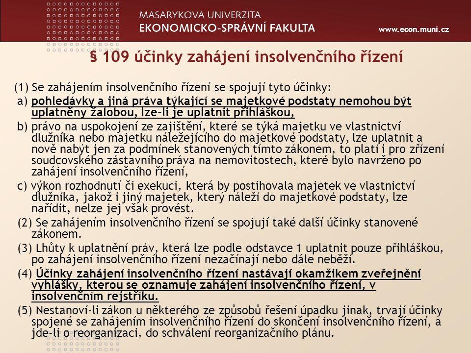 www.econ.muni.cz § 109 účinky zahájení insolvenčního řízení (1) Se zahájením insolvenčního řízení se spojují tyto účinky: a) pohledávky a jiná práva týkající se majetkové podstaty nemohou být uplatněny žalobou, lze-li je uplatnit přihláškou, b) právo na uspokojení ze zajištění, které se týká majetku ve vlastnictví dlužníka nebo majetku náležejícího do majetkové podstaty, lze uplatnit a nově nabýt jen za podmínek stanovených tímto zákonem, to platí i pro zřízení soudcovského zástavního práva na nemovitostech, které bylo navrženo po zahájení insolvenčního řízení, c) výkon rozhodnutí či exekuci, která by postihovala majetek ve vlastnictví dlužníka, jakož i jiný majetek, který náleží do majetkové podstaty, lze nařídit, nelze jej však provést.