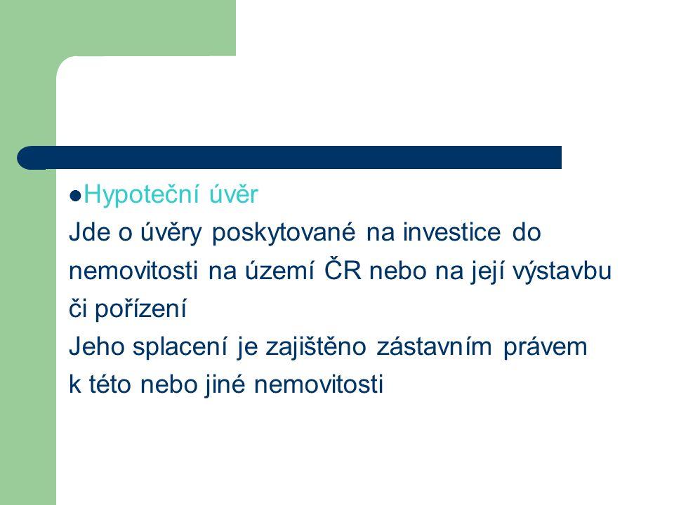 Hypoteční úvěr Jde o úvěry poskytované na investice do nemovitosti na území ČR nebo na její výstavbu či pořízení Jeho splacení je zajištěno zástavním právem k této nebo jiné nemovitosti