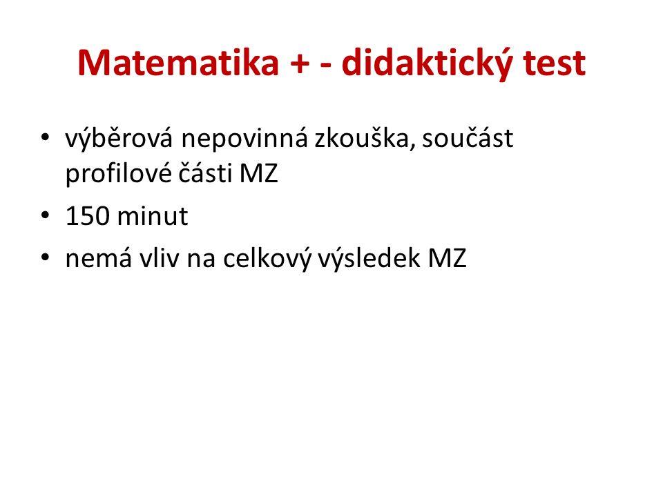 Matematika + - didaktický test výběrová nepovinná zkouška, součást profilové části MZ 150 minut nemá vliv na celkový výsledek MZ