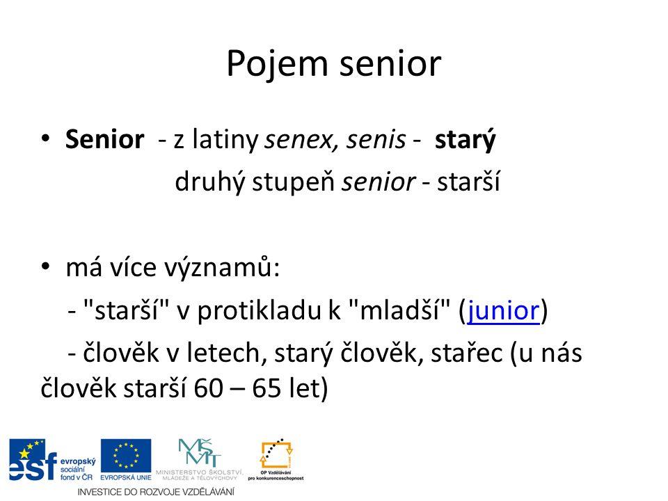 Pojem senior Senior - z latiny senex, senis - starý druhý stupeň senior - starší má více významů: - starší v protikladu k mladší (junior)junior - člověk v letech, starý člověk, stařec (u nás člověk starší 60 – 65 let)