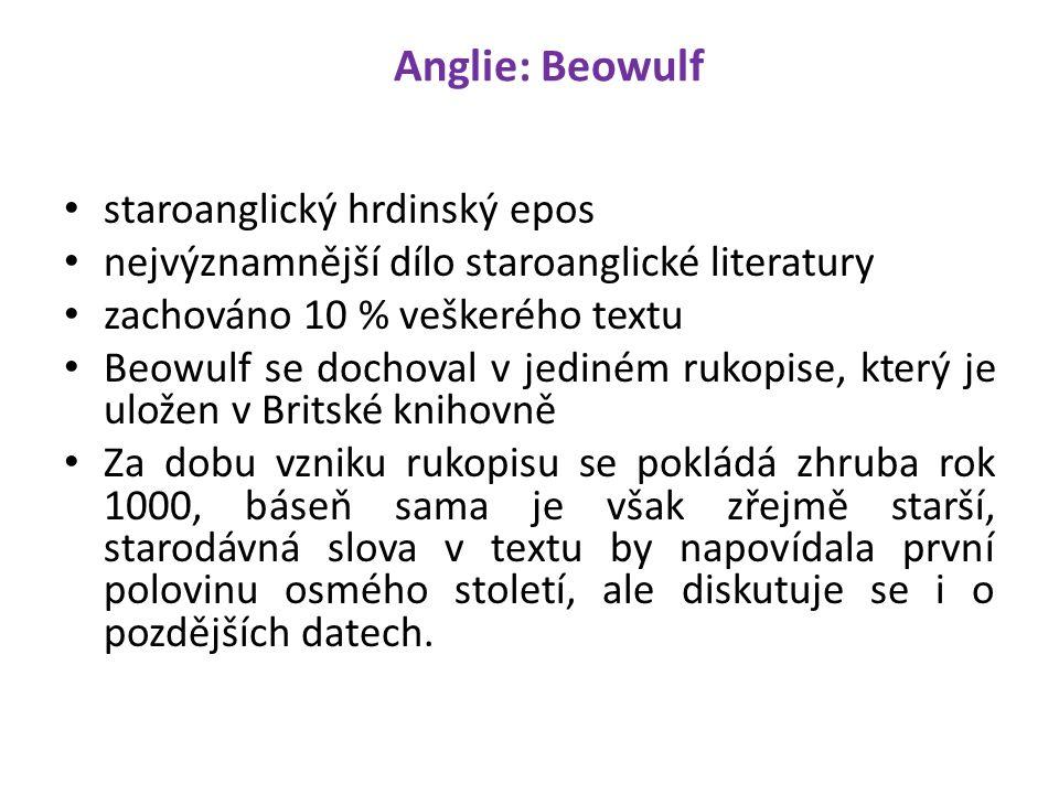 Anglie: Beowulf staroanglický hrdinský epos nejvýznamnější dílo staroanglické literatury zachováno 10 % veškerého textu Beowulf se dochoval v jediném rukopise, který je uložen v Britské knihovně Za dobu vzniku rukopisu se pokládá zhruba rok 1000, báseň sama je však zřejmě starší, starodávná slova v textu by napovídala první polovinu osmého století, ale diskutuje se i o pozdějších datech.