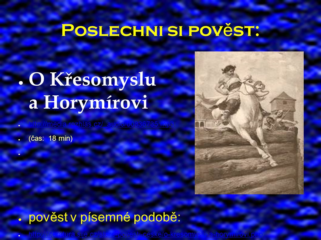 Poslechni si pov ě st: ● O Křesomyslu a Horymírovi ● http://media.rozhlas.cz/_audio/00836735.mp3 http://media.rozhlas.cz/_audio/00836735.mp3 ● (čas: 18 min) ● pověst v písemné podobě: ● http://literatura.sije.cz/stare-povesti-ceske/o-kresomyslu-a-horymirovi.php http://literatura.sije.cz/stare-povesti-ceske/o-kresomyslu-a-horymirovi.php