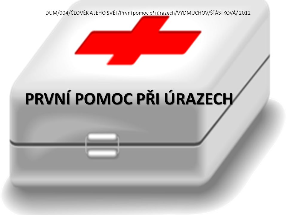 PRVNÍ POMOC PŘI ÚRAZECH DUM/004/ČLOVĚK A JEHO SVĚT/První pomoc při úrazech/VYDMUCHOV/ŠŤÁSTKOVÁ/ 2012