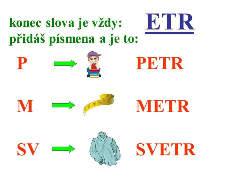 ETR P M SV konec slova je vždy: přidáš písmena a je to: PETR METR SVETR