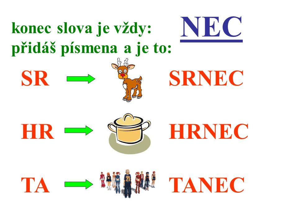 NEC SR HR TA konec slova je vždy: přidáš písmena a je to: SRNEC HRNEC TANEC