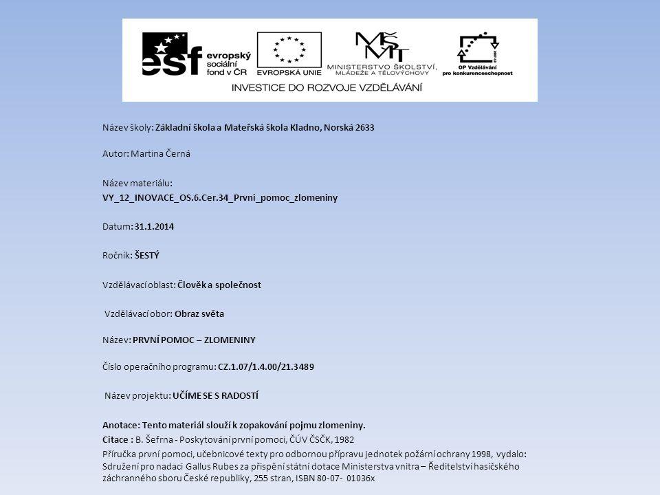 Název školy: Základní škola a Mateřská škola Kladno, Norská 2633 Autor: Martina Černá Název materiálu: VY_12_INOVACE_OS.6.Cer.34_Prvni_pomoc_zlomeniny Datum: 31.1.2014 Ročník: ŠESTÝ Vzdělávací oblast: Člověk a společnost Vzdělávací obor: Obraz světa Název: PRVNÍ POMOC – ZLOMENINY Číslo operačního programu: CZ.1.07/1.4.00/21.3489 Název projektu: UČÍME SE S RADOSTÍ Anotace: Tento materiál slouží k zopakování pojmu zlomeniny.