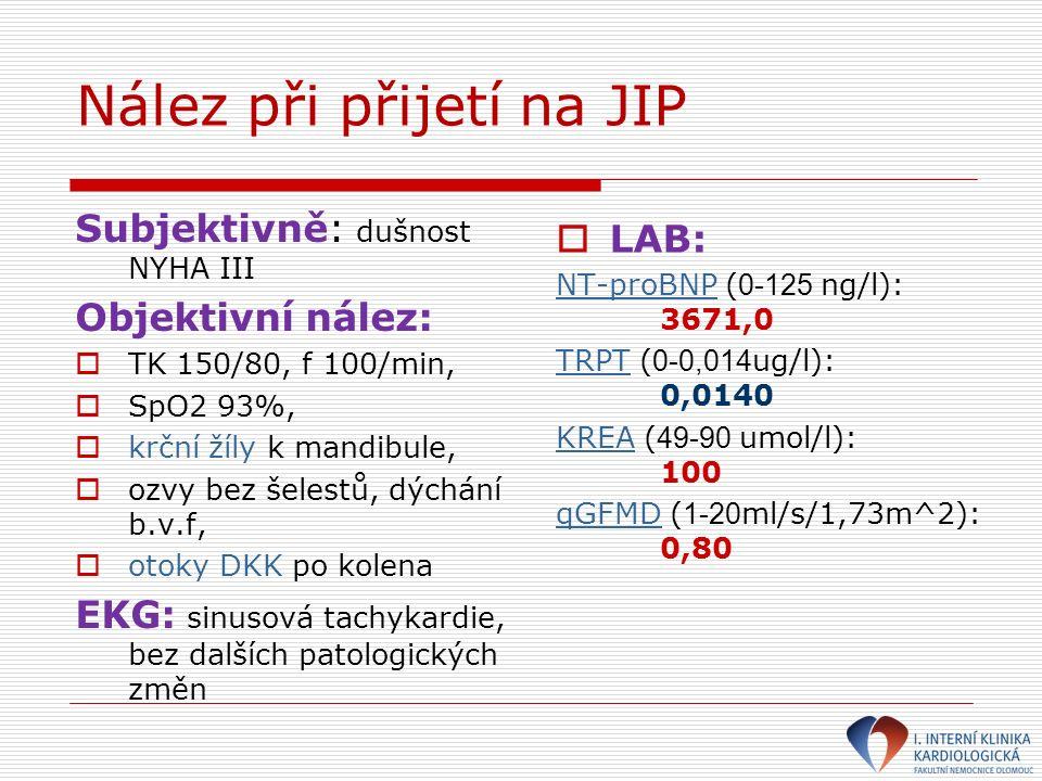 Nález při přijetí na JIP Subjektivně: dušnost NYHA III Objektivní nález:  TK 150/80, f 100/min,  SpO2 93%,  krční žíly k mandibule,  ozvy bez šelestů, dýchání b.v.f,  otoky DKK po kolena EKG: sinusová tachykardie, bez dalších patologických změn  LAB: NT-proBNP ( 0-125 ng/l): 3671,0 TRPT ( 0-0,014 ug/l): 0,0140 KREA ( 49-90 umol/l): 100 qGFMD ( 1-20 ml/s/1,73m^2): 0,80