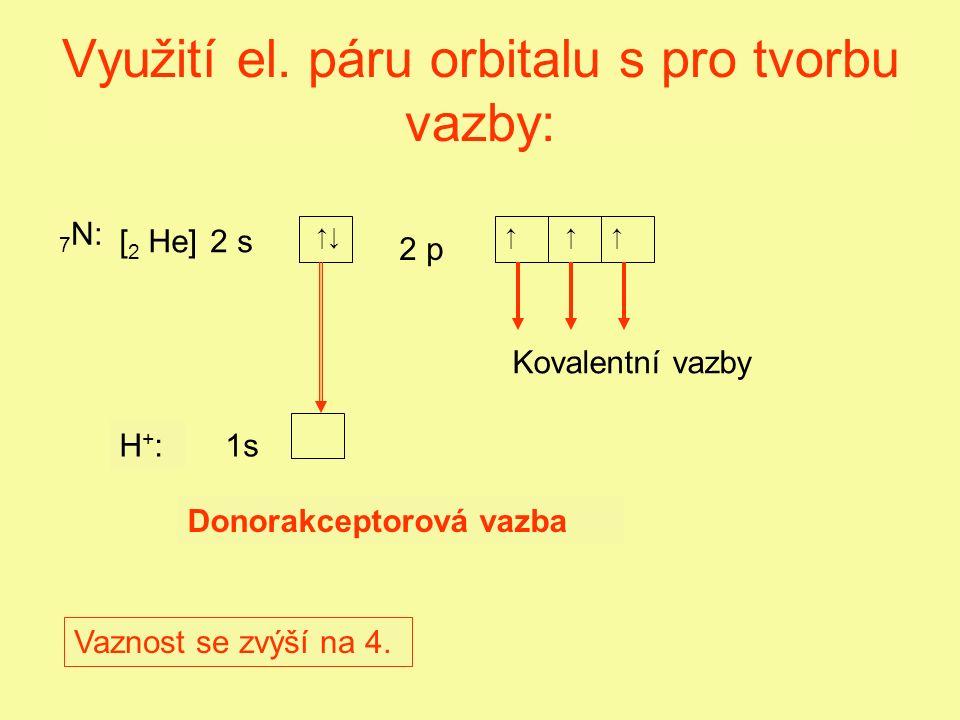 Využití el. páru orbitalu s pro tvorbu vazby: 2 s 2 p 7 N: ↑↓↑↑↑ Vaznost se zvýší na 4.