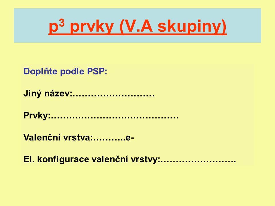 p 3 prvky (V.A skupiny) Doplňte podle PSP: Jiný název:……………………… Prvky:…………………………………… Valenční vrstva:………..e- El.