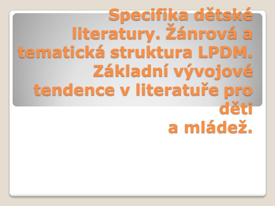 Specifika dětské literatury. Žánrová a tematická struktura LPDM. Základní vývojové tendence v literatuře pro děti a mládež.