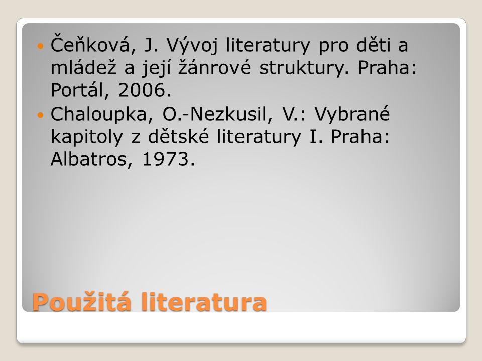 Použitá literatura Čeňková, J. Vývoj literatury pro děti a mládež a její žánrové struktury. Praha: Portál, 2006. Chaloupka, O.-Nezkusil, V.: Vybrané k