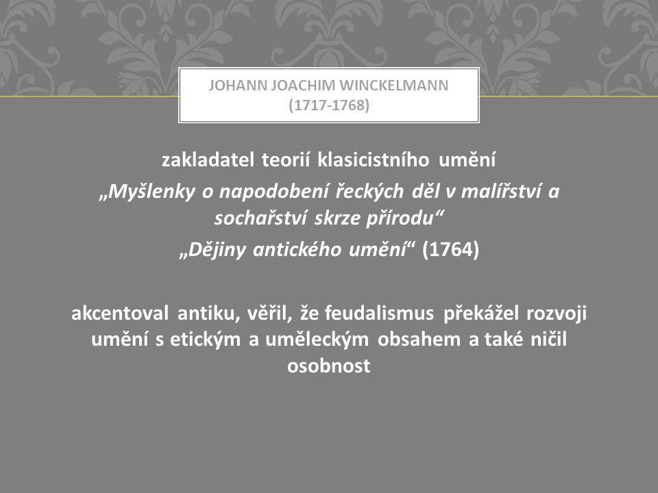 """JOHANN JOACHIM WINCKELMANN (1717-1768) zakladatel teorií klasicistního umění """"Myšlenky o napodobení řeckých děl v malířství a sochařství skrze přírodu """"Dějiny antického umění (1764) akcentoval antiku, věřil, že feudalismus překážel rozvoji umění s etickým a uměleckým obsahem a také ničil osobnost"""