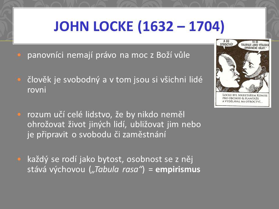 """JOHN LOCKE (1632 – 1704) panovníci nemají právo na moc z Boží vůle člověk je svobodný a v tom jsou si všichni lidé rovni rozum učí celé lidstvo, že by nikdo neměl ohrožovat život jiných lidí, ubližovat jim nebo je připravit o svobodu či zaměstnání každý se rodí jako bytost, osobnost se z něj stává výchovou (""""Tabula rasa ) = empirismus"""