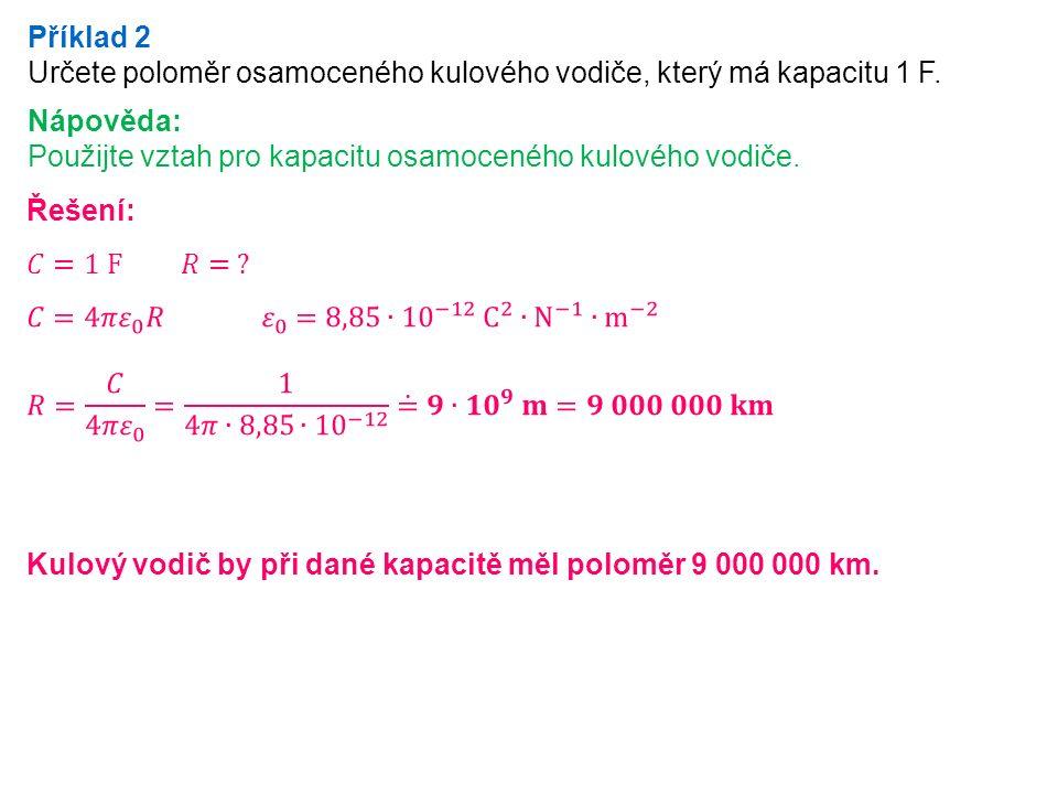 Příklad 2 Určete poloměr osamoceného kulového vodiče, který má kapacitu 1 F.