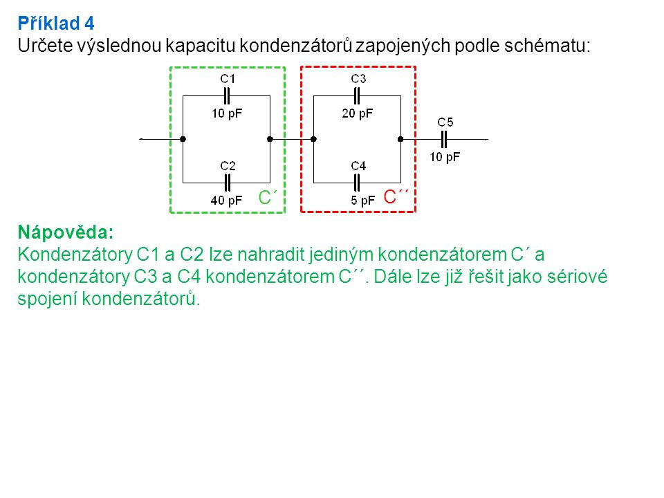 Příklad 4 Určete výslednou kapacitu kondenzátorů zapojených podle schématu: Nápověda: Kondenzátory C1 a C2 lze nahradit jediným kondenzátorem C´ a kon