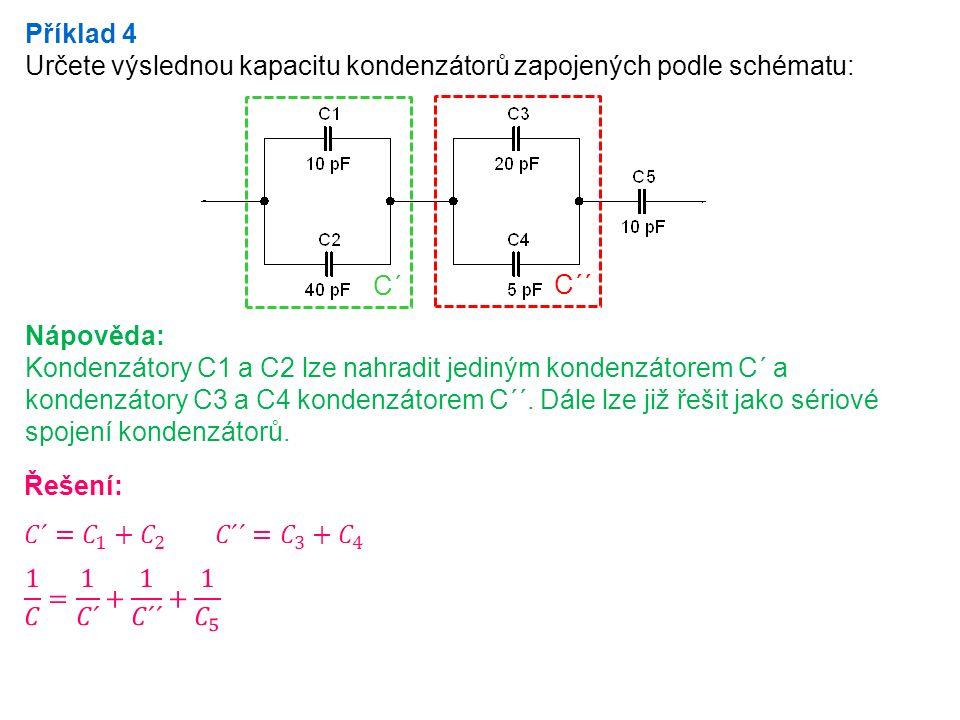 Příklad 4 Určete výslednou kapacitu kondenzátorů zapojených podle schématu: Nápověda: Kondenzátory C1 a C2 lze nahradit jediným kondenzátorem C´ a kondenzátory C3 a C4 kondenzátorem C´´.