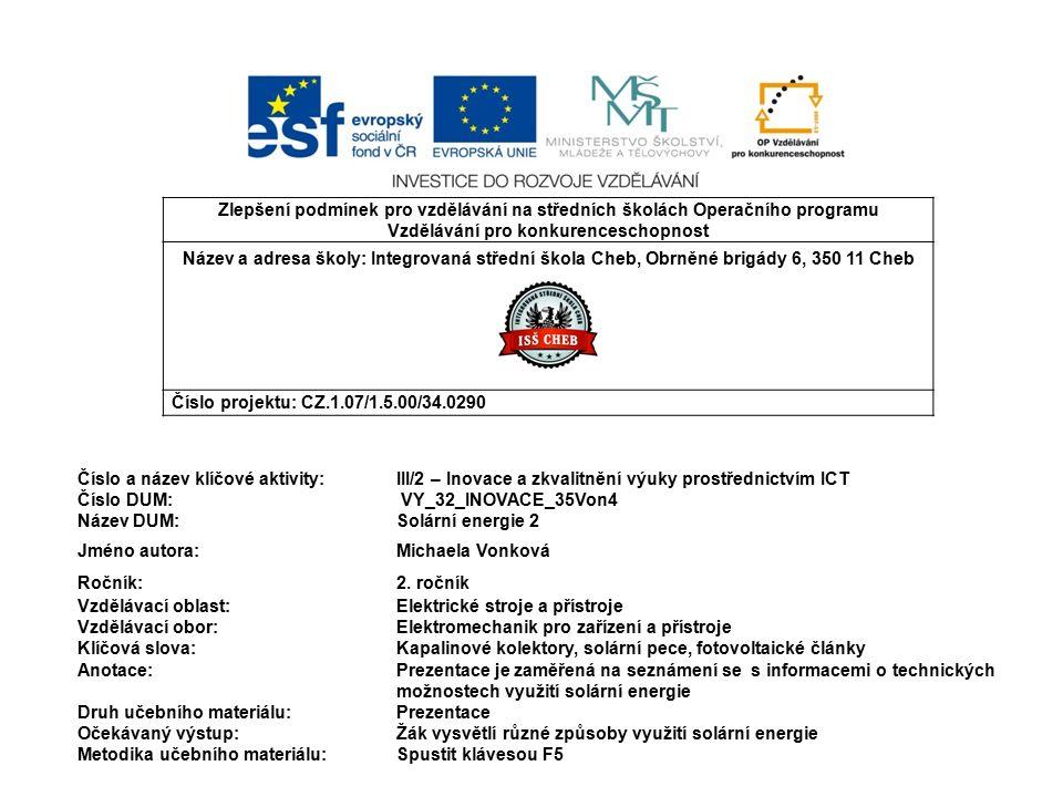 Zlepšení podmínek pro vzdělávání na středních školách Operačního programu Vzdělávání pro konkurenceschopnost Název a adresa školy: Integrovaná střední škola Cheb, Obrněné brigády 6, 350 11 Cheb Číslo projektu: CZ.1.07/1.5.00/34.0290 Číslo a název klíčové aktivity:III/2 – Inovace a zkvalitnění výuky prostřednictvím ICT Číslo DUM: VY_32_INOVACE_35Von4 Název DUM: Solární energie 2 Jméno autora:Michaela Vonková Ročník: 2.