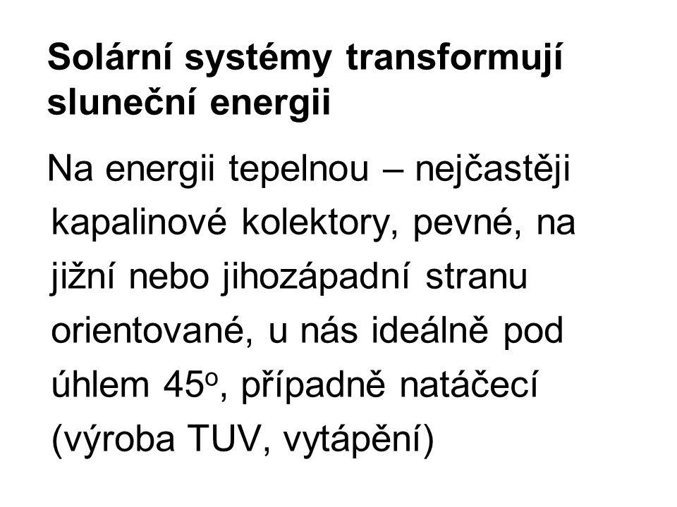 Solární systémy transformují sluneční energii Na energii tepelnou – nejčastěji kapalinové kolektory, pevné, na jižní nebo jihozápadní stranu orientované, u nás ideálně pod úhlem 45 o, případně natáčecí (výroba TUV, vytápění)
