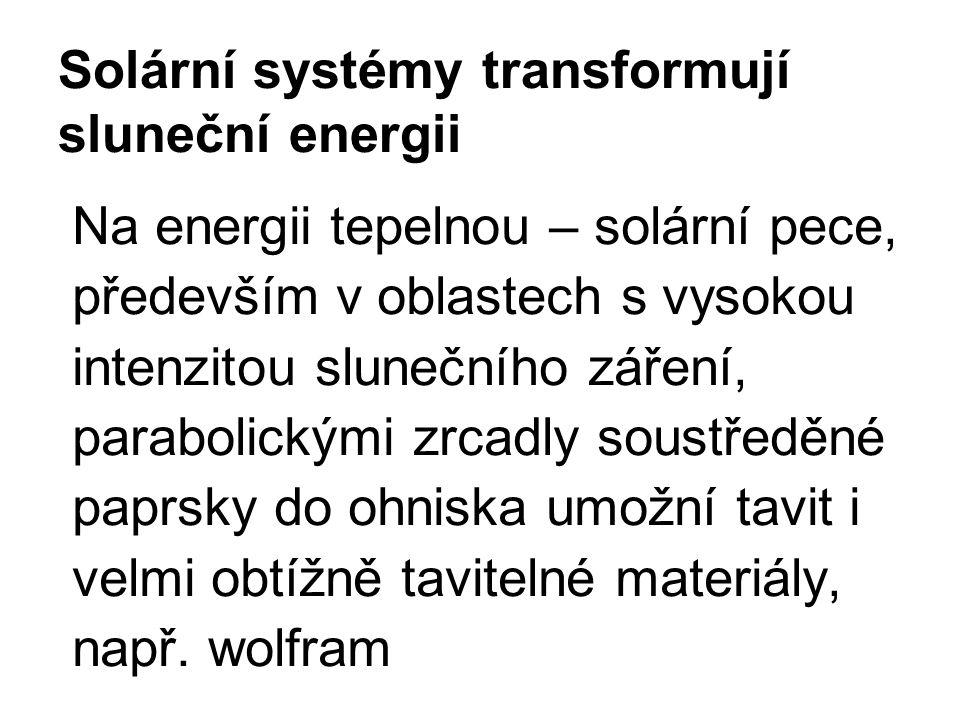 Solární systémy transformují sluneční energii Na energii tepelnou – solární pece, především v oblastech s vysokou intenzitou slunečního záření, parabolickými zrcadly soustředěné paprsky do ohniska umožní tavit i velmi obtížně tavitelné materiály, např.