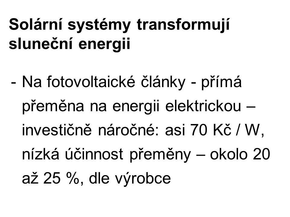 Solární systémy transformují sluneční energii -Na fotovoltaické články - přímá přeměna na energii elektrickou – investičně náročné: asi 70 Kč / W, nízká účinnost přeměny – okolo 20 až 25 %, dle výrobce
