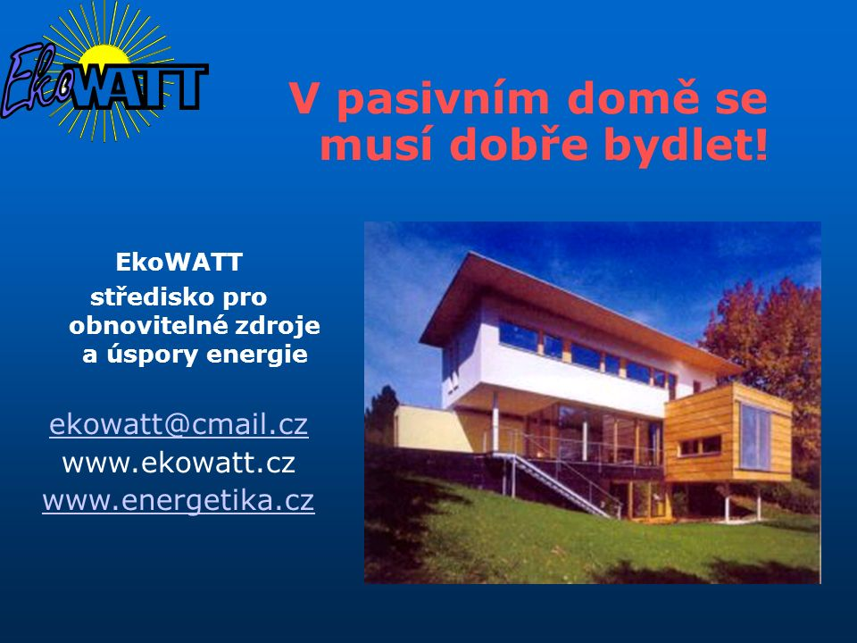 V pasivním domě se musí dobře bydlet! EkoWATT středisko pro obnovitelné zdroje a úspory energie ekowatt@cmail.cz www.ekowatt.cz www.energetika.cz