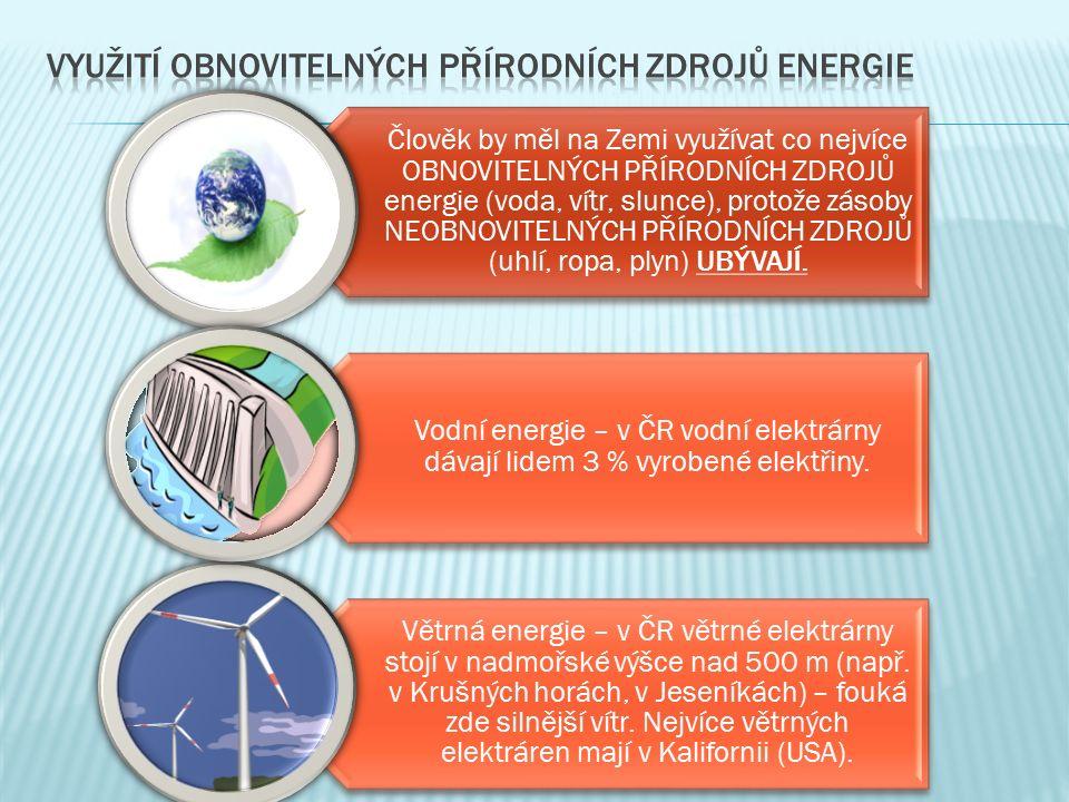 Člověk by měl na Zemi využívat co nejvíce OBNOVITELNÝCH PŘÍRODNÍCH ZDROJŮ energie (voda, vítr, slunce), protože zásoby NEOBNOVITELNÝCH PŘÍRODNÍCH ZDROJŮ (uhlí, ropa, plyn) UBÝVAJÍ.