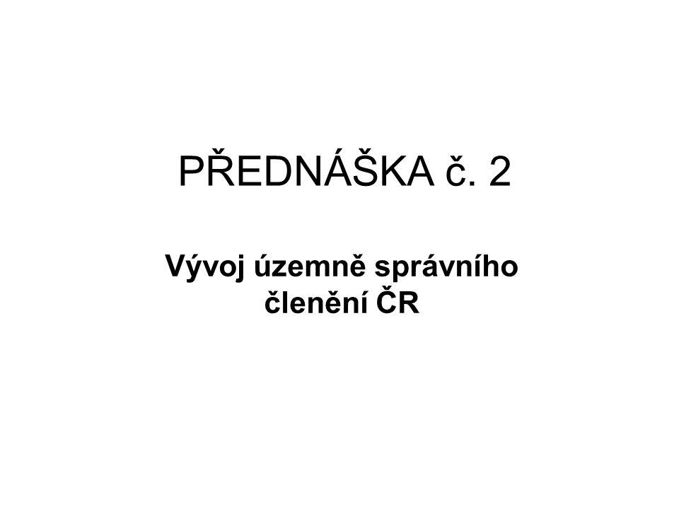 PŘEDNÁŠKA č. 2 Vývoj územně správního členění ČR