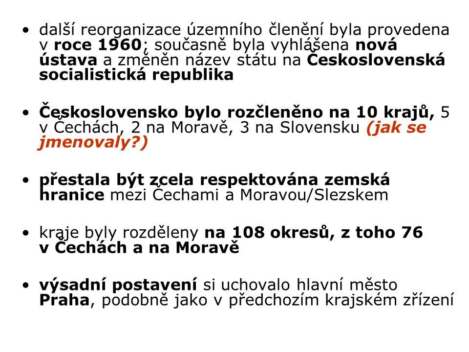 další reorganizace územního členění byla provedena v roce 1960; současně byla vyhlášena nová ústava a změněn název státu na Československá socialistická republika Československo bylo rozčleněno na 10 krajů, 5 v Čechách, 2 na Moravě, 3 na Slovensku (jak se jmenovaly ) přestala být zcela respektována zemská hranice mezi Čechami a Moravou/Slezskem kraje byly rozděleny na 108 okresů, z toho 76 v Čechách a na Moravě výsadní postavení si uchovalo hlavní město Praha, podobně jako v předchozím krajském zřízení