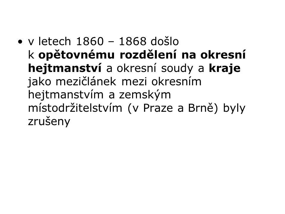 v letech 1860 – 1868 došlo k opětovnému rozdělení na okresní hejtmanství a okresní soudy a kraje jako mezičlánek mezi okresním hejtmanstvím a zemským místodržitelstvím (v Praze a Brně) byly zrušeny