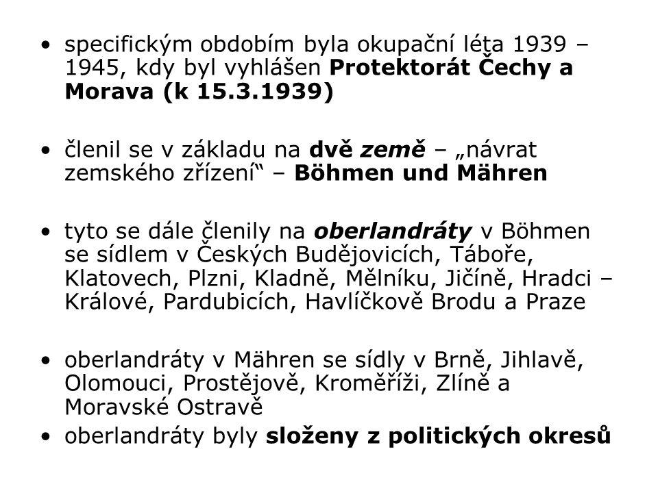 """specifickým obdobím byla okupační léta 1939 – 1945, kdy byl vyhlášen Protektorát Čechy a Morava (k 15.3.1939) členil se v základu na dvě země – """"návrat zemského zřízení – Böhmen und Mähren tyto se dále členily na oberlandráty v Böhmen se sídlem v Českých Budějovicích, Táboře, Klatovech, Plzni, Kladně, Mělníku, Jičíně, Hradci – Králové, Pardubicích, Havlíčkově Brodu a Praze oberlandráty v Mähren se sídly v Brně, Jihlavě, Olomouci, Prostějově, Kroměříži, Zlíně a Moravské Ostravě oberlandráty byly složeny z politických okresů"""