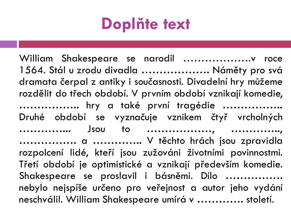 Doplňte text William Shakespeare se narodil ……………….v roce 1564. Stál u zrodu divadla ………………. Náměty pro svá dramata čerpal z antiky i současnosti. Div