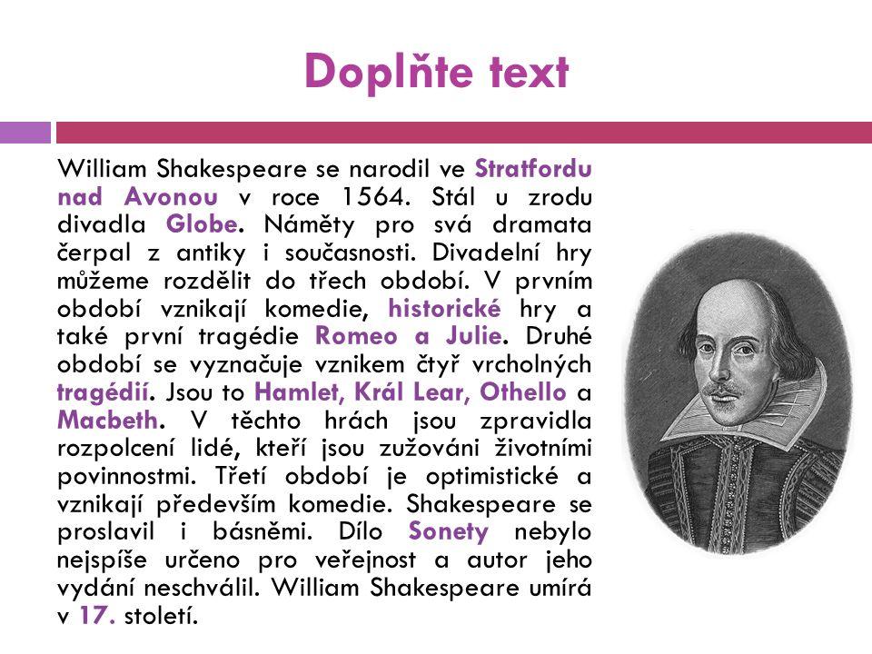 Doplňte text William Shakespeare se narodil ve Stratfordu nad Avonou v roce 1564. Stál u zrodu divadla Globe. Náměty pro svá dramata čerpal z antiky i