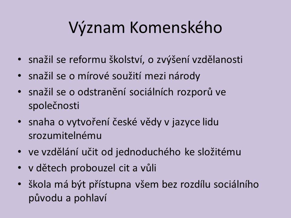 Význam Komenského snažil se reformu školství, o zvýšení vzdělanosti snažil se o mírové soužití mezi národy snažil se o odstranění sociálních rozporů v