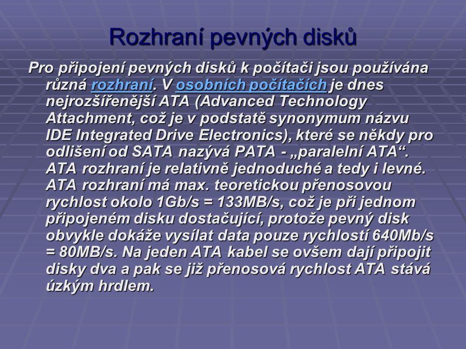 Rozhraní pevných disků Pro připojení pevných disků k počítači jsou používána různá rozhraní. V osobních počítačích je dnes nejrozšířenější ATA (Advanc
