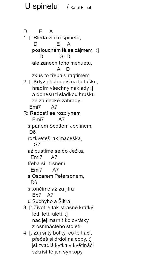 U spinetu / Karel Plíhal D E A 1. [: Bledá vílo u spinetu, D E A poslouchám tě se zájmem, :] D G D ale zanech toho menuetu, A D zkus to třeba s ragtim