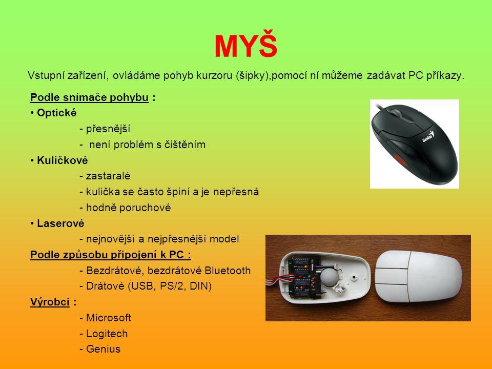 MYŠ Vstupní zařízení, ovládáme pohyb kurzoru (šipky),pomocí ní můžeme zadávat PC příkazy. Podle snímače pohybu : Optické - přesnější - není problém s
