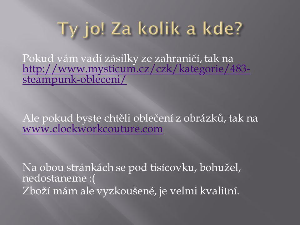 Pokud vám vadí zásilky ze zahraničí, tak na http://www.mysticum.cz/czk/kategorie/483- steampunk-obleceni/ http://www.mysticum.cz/czk/kategorie/483- steampunk-obleceni/ Ale pokud byste chtěli oblečení z obrázků, tak na www.clockworkcouture.com www.clockworkcouture.com Na obou stránkách se pod tisícovku, bohužel, nedostaneme :( Zboží mám ale vyzkoušené, je velmi kvalitní.