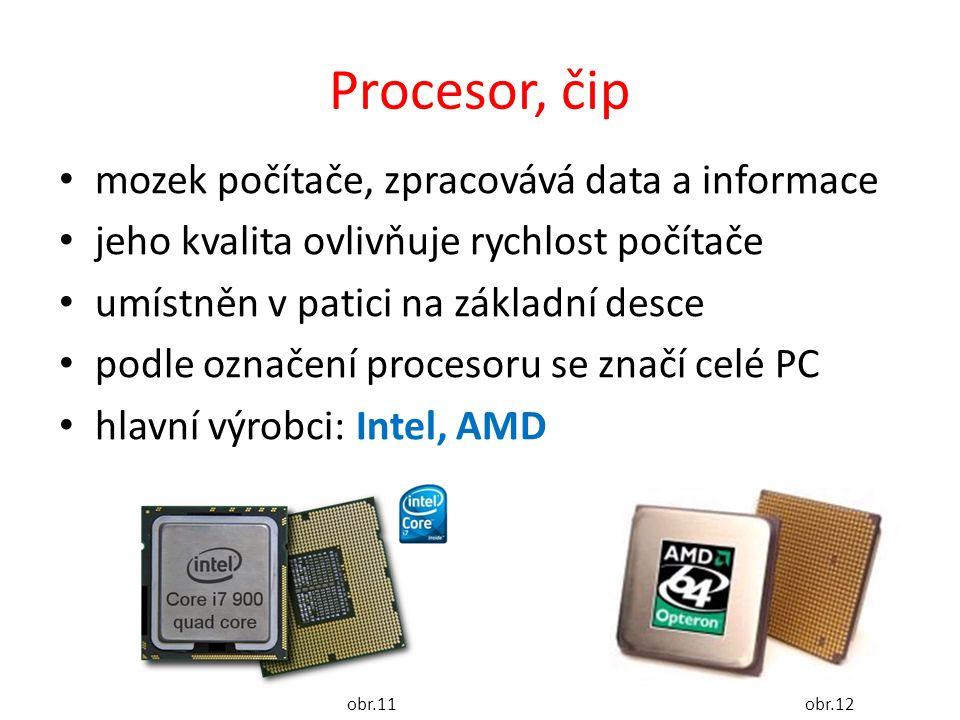 Procesor, čip mozek počítače, zpracovává data a informace jeho kvalita ovlivňuje rychlost počítače umístněn v patici na základní desce podle označení procesoru se značí celé PC hlavní výrobci: Intel, AMD obr.11obr.12