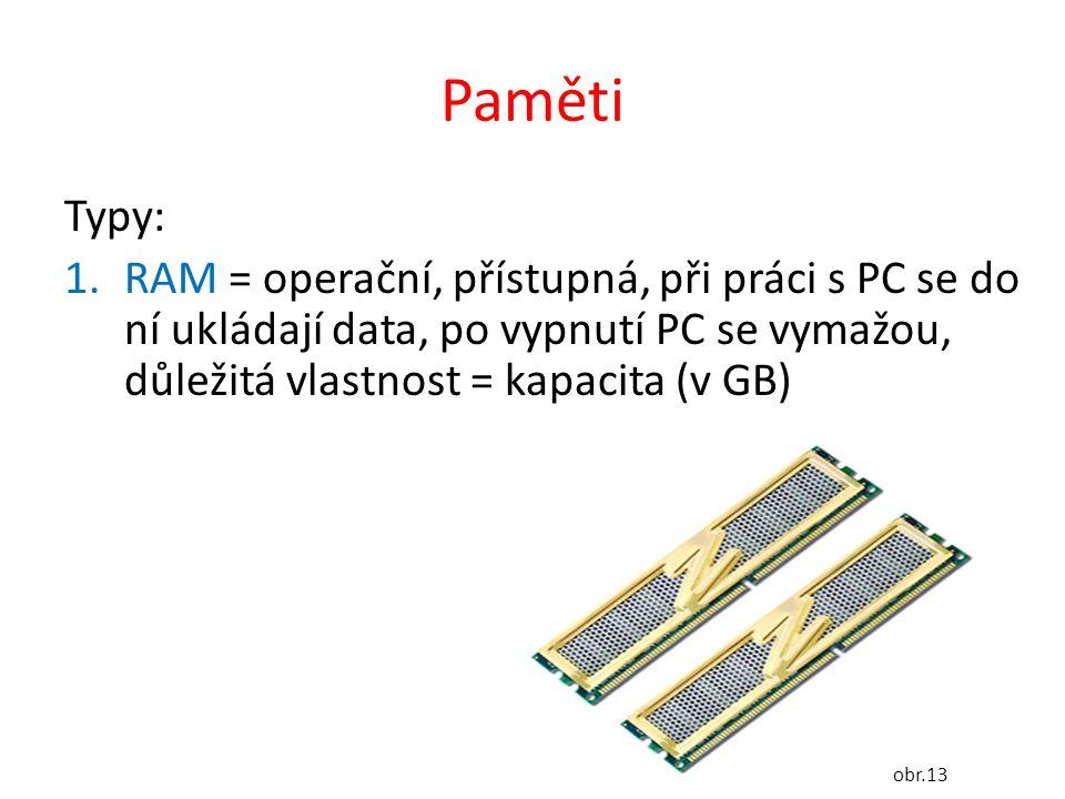 Paměti Typy: 1.RAM = operační, přístupná, při práci s PC se do ní ukládají data, po vypnutí PC se vymažou, důležitá vlastnost = kapacita (v GB) obr.13